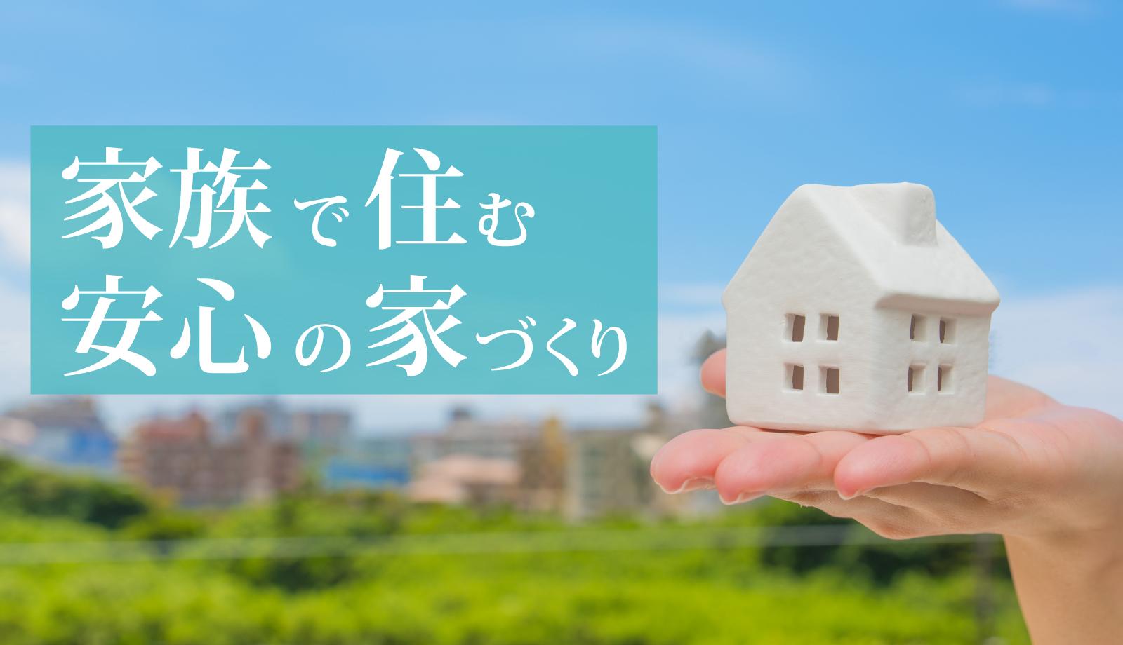 家族で住む安心の家づくり